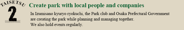 TAISETU2.Make together with local people and companies Osaka prefectural Izumisano hilly parkland, Park club and Osaka Prefecture have to plan and manage the park building together.Events that inviting the local residents we are also on a regular basis.