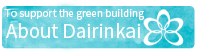 To support the green building About Dairinkai